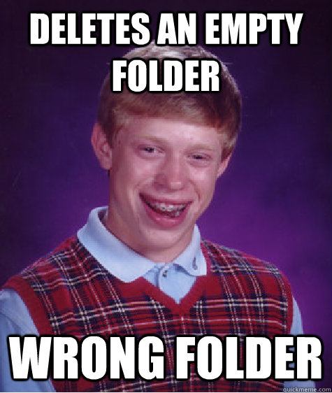 deletes an empty folder wrong folder - Bad Luck Brian
