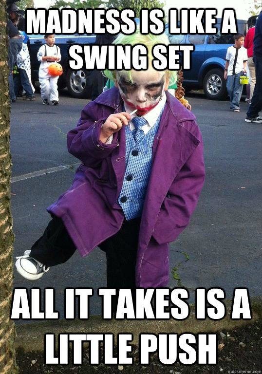 madness is like a swing set all it takes is a little push - Joker kid