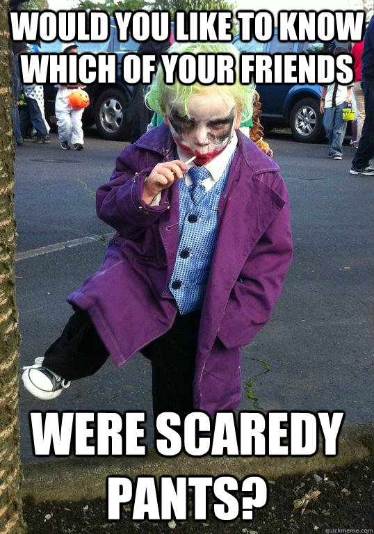 would you like to know which of your friends were scaredy pa - Joker kid