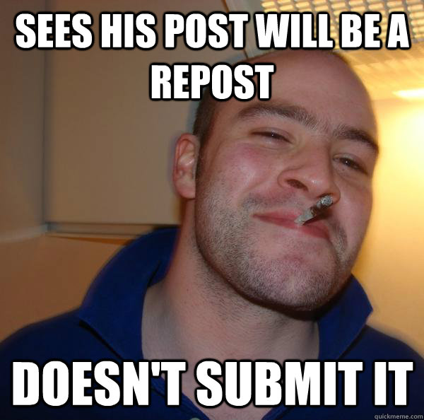 sees his post will be a repost doesnt submit it - Good Guy Greg