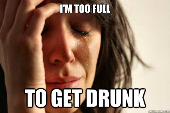 im too full to get drunk - First World Problems