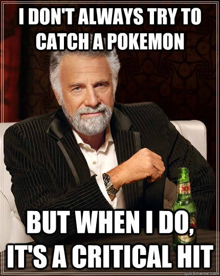 i dont always try to catch a pokemon but when i do its a  - The Most Interesting Man In The World