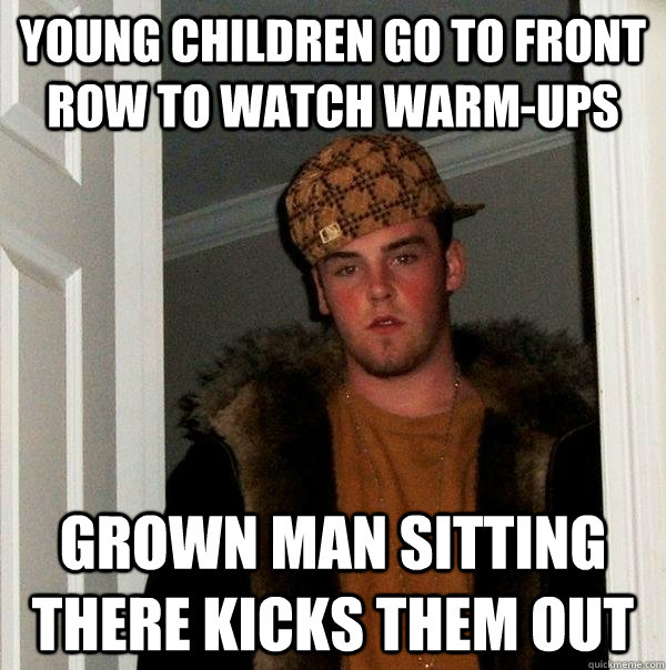 young children go to front row to watch warmups grown man s - Scumbag Steve