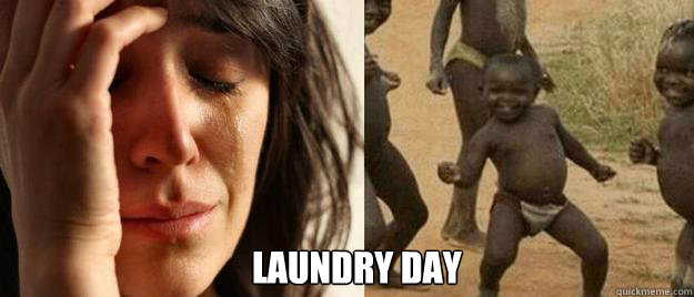laundry day - First World Problems  Third World Success