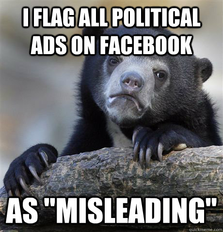 i flag all political ads on facebook as misleading - Confession Bear