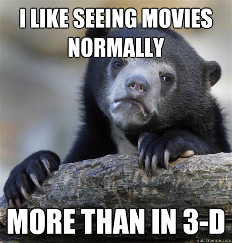 i like seeing movies normally more than in 3d - Confession Bear