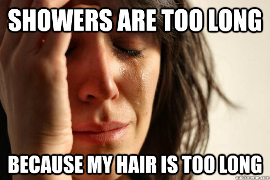 showers are too long because my hair is too long - First World Problems