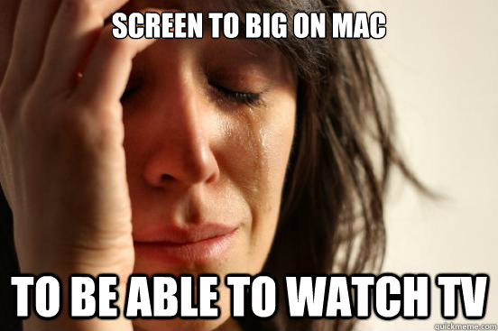 screen to big on mac to be able to watch tv - First World Problems