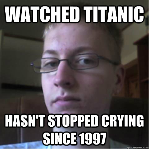 watched titanic hasnt stopped crying since 1997 - Overly Sensitive nerd guy