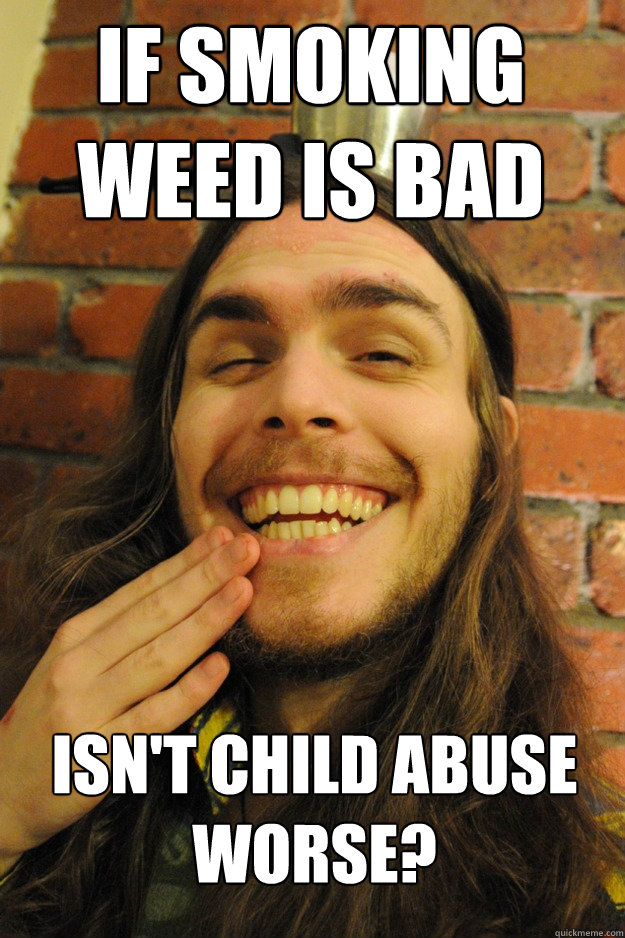 if smoking weed is bad isnt child abuse worse - Friend tries to justify smoking pot