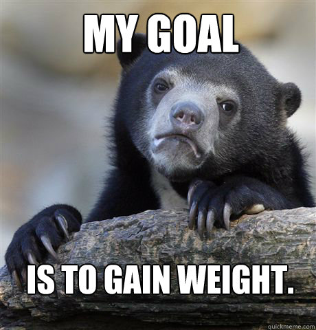 my goal is to gain weight - Confession Bear