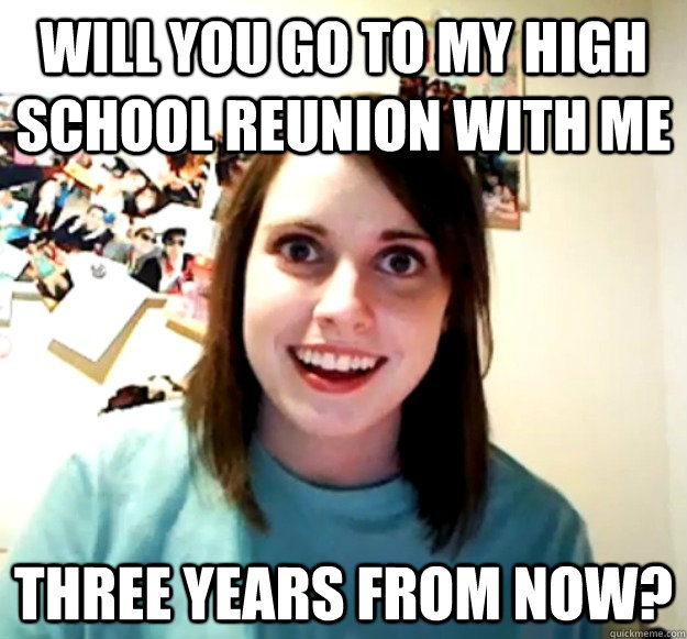 will you go to my high school reunion with me three years fr - Overly Attached Girlfriend