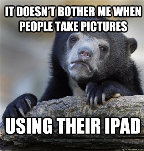 it doesnt bother me when people take pictures using their i - Confession Bear