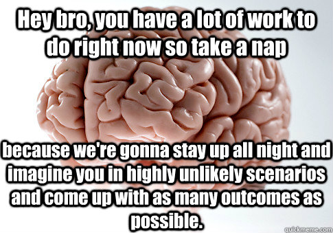 hey bro you have a lot of work to do right now so take a na - Scumbag Brain