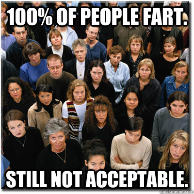 100 of people fart still not acceptable - Scumbag Society