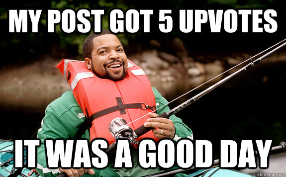 my post got 5 upvotes it was a good day - Success Ice Cube