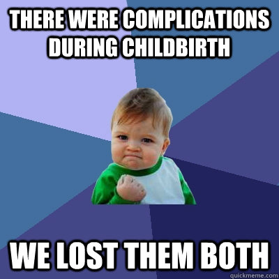 there were complications during childbirth we lost them both - Success Kid