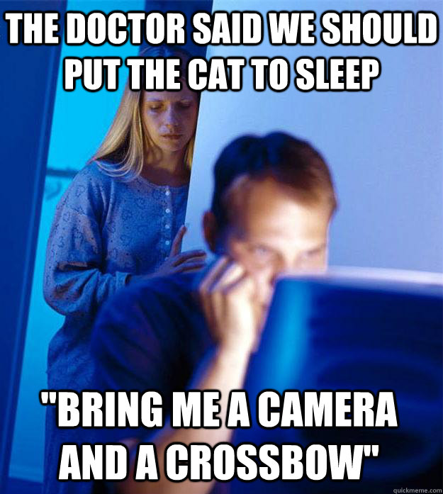 the doctor said we should put the cat to sleep bring me a c - Redditors Wife