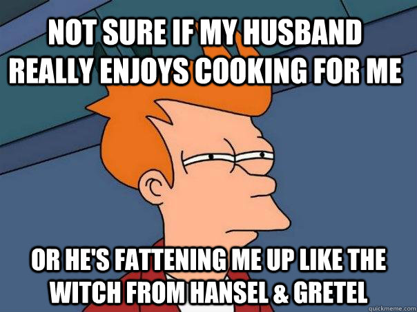 not sure if my husband really enjoys cooking for me or hes  - Futurama Fry