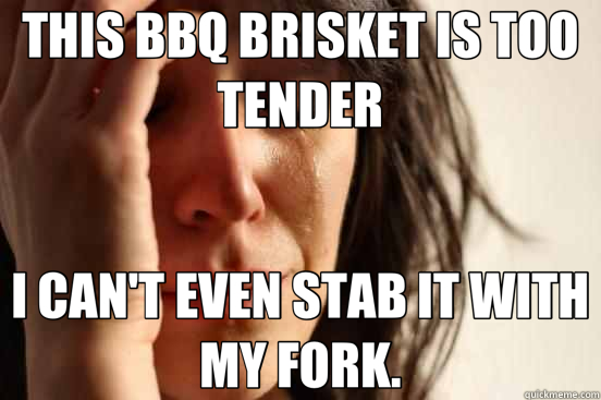THIS BBQ BRISKET IS TOO TENDER I CAN'T EVEN STAB IT WITH MY  - First World Problems