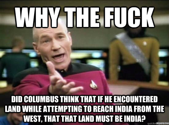 why the fuck did columbus think that if he encountered land  - why the fuck picard