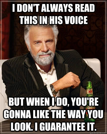 i dont always read this in his voice but when i do youre  - The Most Interesting Man In The World