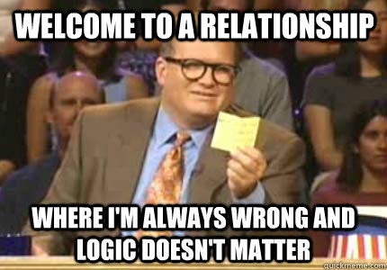 welcome to a relationship where im always wrong and logic d - Drew carey
