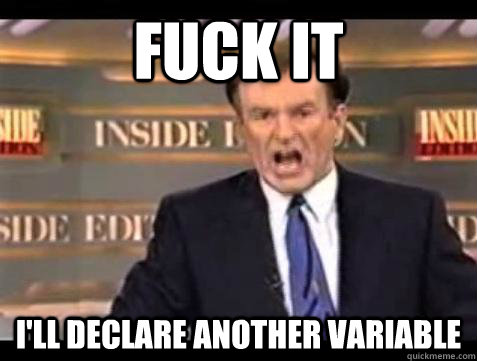 fuck it ill declare another variable - Bill OReilly Fuck It
