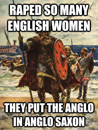 raped so many english women they put the anglo in anglo saxo - Good Guy Viking