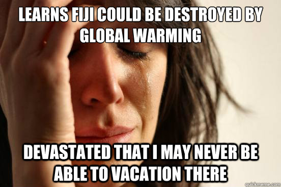 learns fiji could be destroyed by global warming devastated  - First World Problems