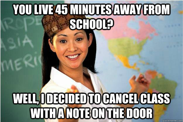 you live 45 minutes away from school well i decided to can - Scumbag Teacher