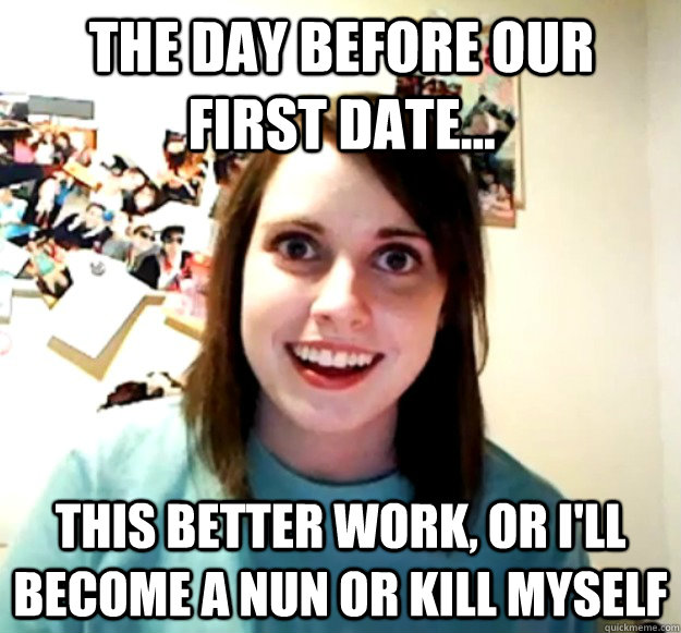 the day before our first date this better work or ill b - Overly Attached Girlfriend