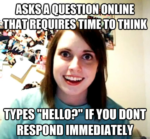 asks a question online that requires time to think types he - Overly Attached Girlfriend