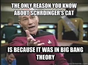 the only reason you know about schrdingers cat is because  - Annoyed Picard