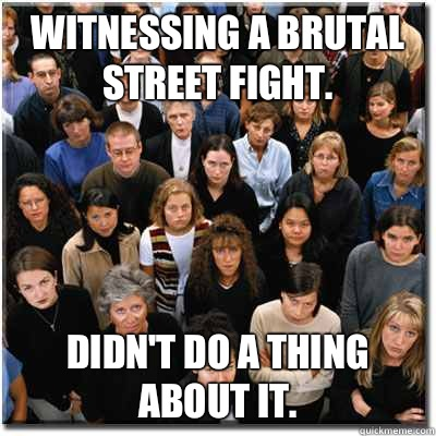 Witnessing a brutal street fight Didnt do a thing about it - Scumbag Society
