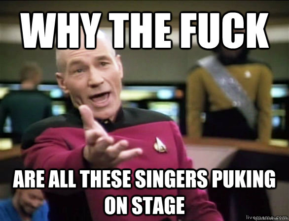why the fuck are all these singers puking on stage - Annoyed Picard HD
