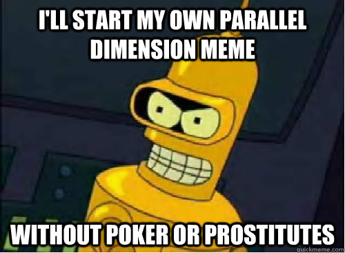 ill start my own parallel dimension meme without poker or p -