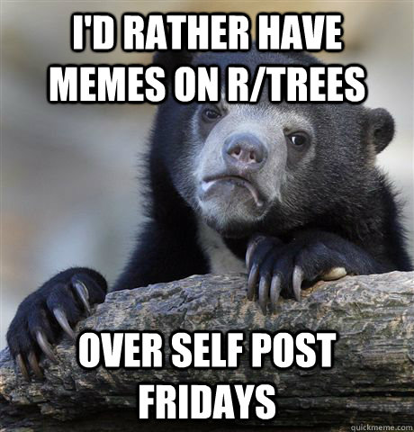 id rather have memes on rtrees over self post fridays - Confession Bear