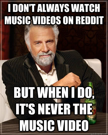 i dont always watch music videos on reddit but when i do i - The Most Interesting Man In The World