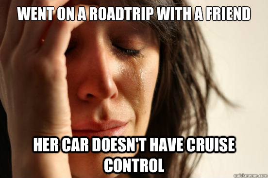went on a roadtrip with a friend her car doesnt have cruise - First World Problems