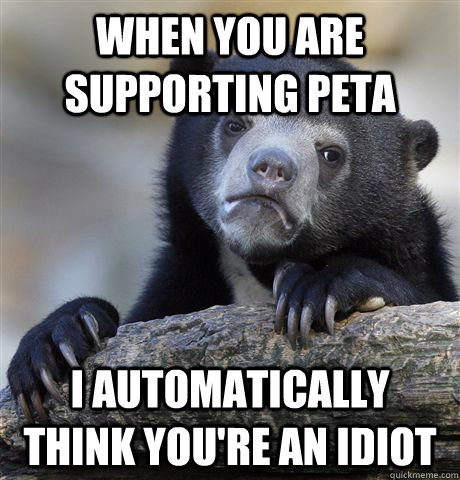 when you are supporting peta i automatically think youre an - Confession Bear
