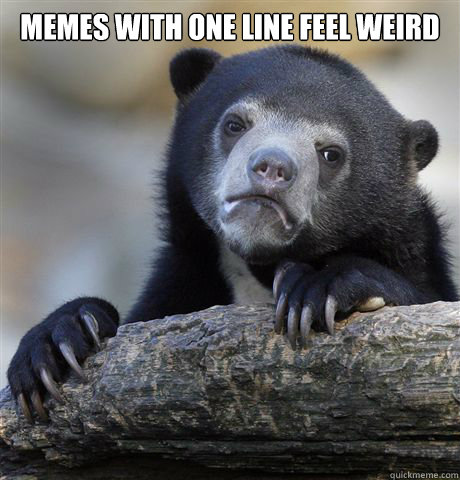 memes with one line feel weird  - Confession Bear