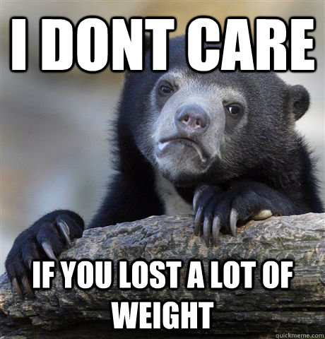 i dont care if you lost a lot of weight - Confession Bear