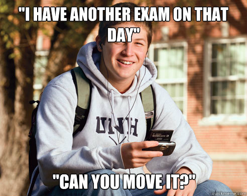 i have another exam on that day can you move it  - College Freshman