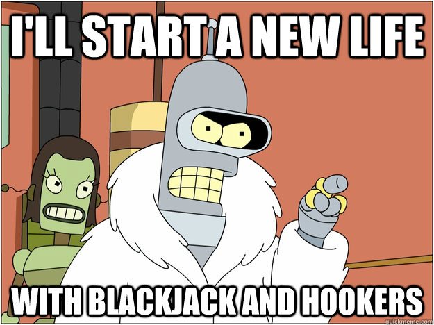 ill start a new life with blackjack and hookers - BENDER STATE MEET