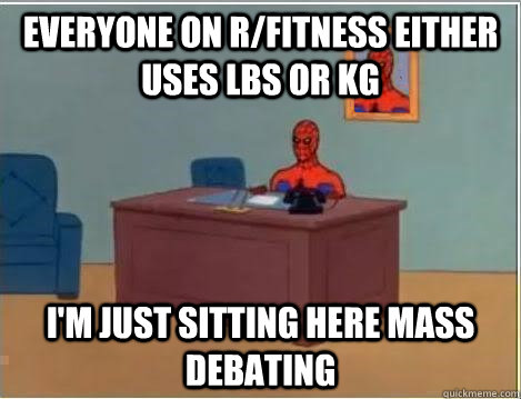 everyone on rfitness either uses lbs or kg im just sitting - Spiderman Desk