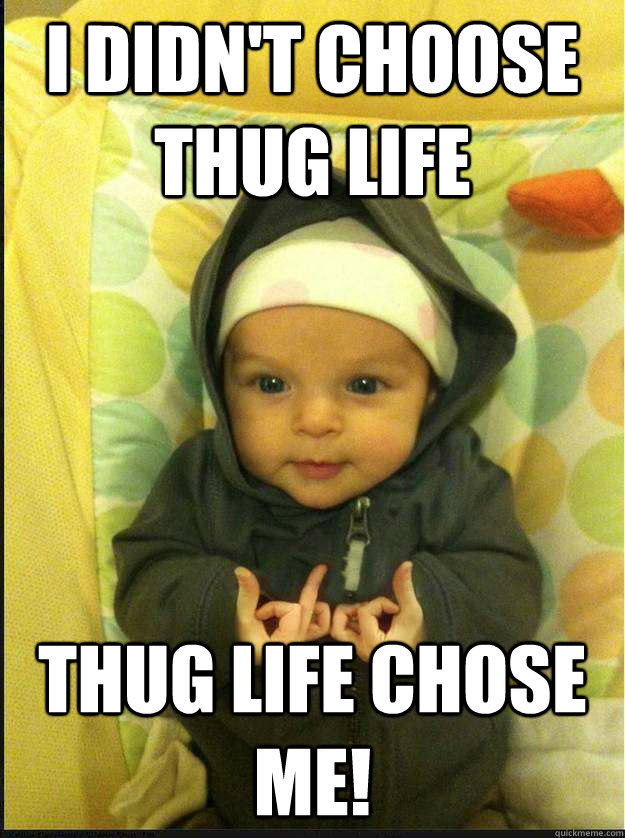 i didnt choose thug life thug life chose me - 