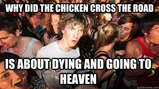 why did the chicken cross the road is about dying and going  - Sudden Clarity Clarence