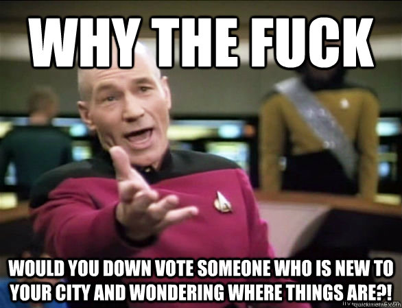 why the fuck would you down vote someone who is new to your  - Annoyed Picard HD