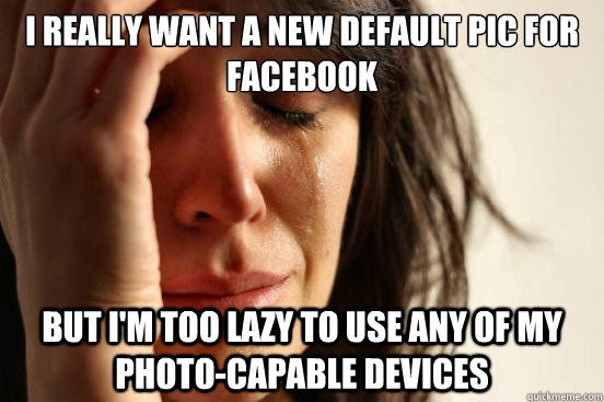 i really want a new default pic for facebook but im too laz - First World Problems